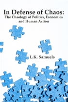 In Defense of Chaos: The Chaology of Politics, Economics and Human Action by L.K. Samuels