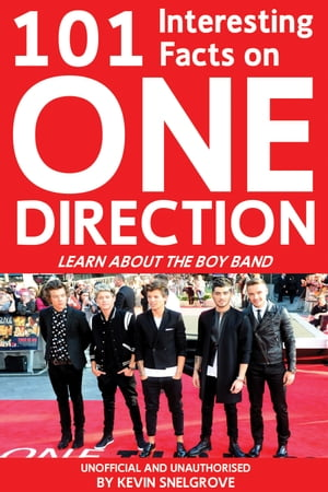 101 Interesting Facts on One Direction: Learn About the Boy Band by Kevin Snelgrove