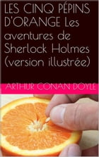 LES CINQ PÉPINS D'ORANGE Les aventures de Sherlock Holmes (version illustrée) by Arthur Conan Doyle