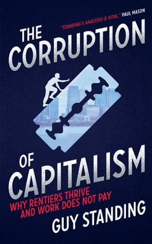 The Corruption of Capitalism Why rentiers thrive and work does not pay