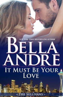 Book It Must Be Your Love (Seattle Sullivans #2) by Bella Andre