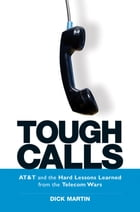 Tough Calls: ATand T and the Hard Lessons Learned from the Telecom Wars by Dick Martin