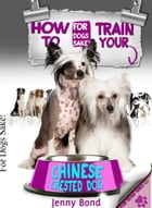 How To Train Your Chinese Crested Dog by Jenny Bond