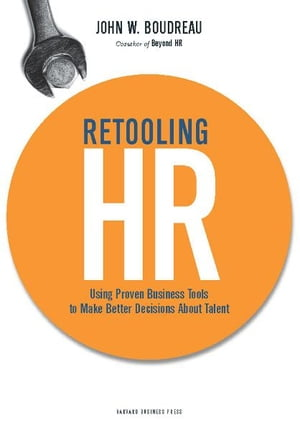Retooling HR Using Proven Business Tools to Make Better Decisions About Talent