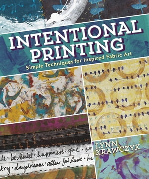 Intentional Printing Simple Techniques for Inspired Fabric Art