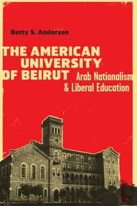 The American University of Beirut: Arab Nationalism and Liberal Education