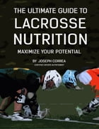 The Ultimate Guide to Lacrosse Nutrition: Maximize Your Potential by Joseph Correa
