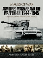 Armoured Warfare and the Waffen-SS 1944-1945: Rare Photographs from Wartime Archives by Anthony  Tucker-Jones