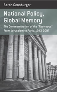 National Policy, Global Memory: The Commemoration of the â  Righteousâ   From Jerusalem to Paris…