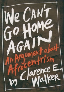 Book We Can't Go Home Again: An Argument About Afrocentrism by Clarence E. Walker