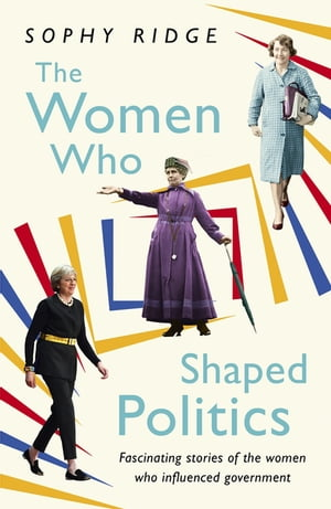 The Women Who Shaped Politics Fascinating stories of the women who influenced government