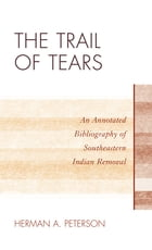 The Trail of Tears: An Annotated Bibliography of Southeastern Indian Removal by Herman A. Peterson
