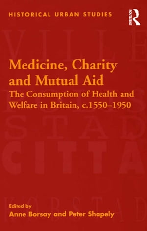 Medicine,  Charity and Mutual Aid The Consumption of Health and Welfare in Britain,  c.1550?1950