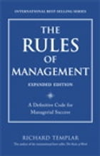 The Rules of Management, Expanded Edition: A Definitive Code for Managerial Success: A Definitive Code for Managerial Success by Richard Templar