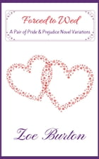 Forced to Wed: A Pair of Pride & Prejudice Novel Variations by Zoe Burton