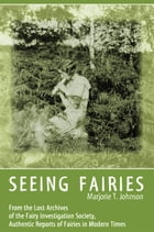 SEEING FAIRIES: From the Lost Archives of the Fairy Investigation Society, Authentic Reports of Fairies in Modern Ti by Marjorie T. Johnson
