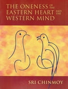 The Oneness of the Eastern Heart and the Western Mind by Sri Chinmoy