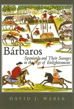 Book Barbaros: Spaniards and Their Savages in the Age of Enlightenment by Weber, David J.