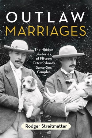 Outlaw Marriages The Hidden Histories of Fifteen Extraordinary Same-Sex Couples