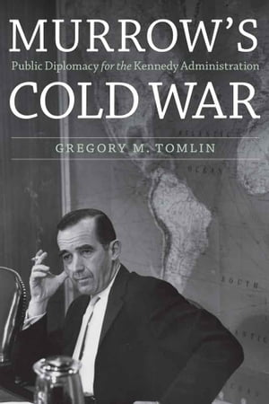 Murrow's Cold War Public Diplomacy for the Kennedy Administration