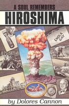 A Soul Remembers Hiroshima by Dolores Cannon