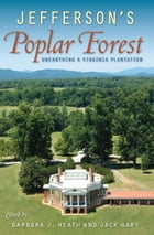 Jefferson's Poplar Forest: Unearthing a Virginia Plantation by Barbara Heath