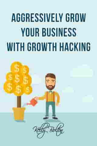 Aggressively Grow Your Business With Growth Hacking Marketing: Tips and Case Studies Showcasing Social Media, Advertising and Digital Marketing Techniques by Kelly Bolton