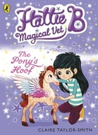 Hattie B, Magical Vet: The Pony's Hoof (Book 5) by Claire Taylor-Smith