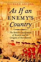 As If an Enemy's Country: The British Occupation of Boston and the Origins of Revolution by Richard Archer