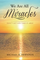 We Are All Miracles: Don't Let Life Take It Away by Michael R. Herndon