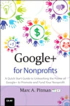 Google+ for Nonprofits: A Quick Start Guide to Unleashing the Power of Google+ to Promote and Fund Your Nonprofit by Marc Pitman