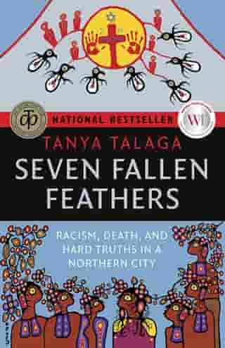 Seven Fallen Feathers: Racism, Death, and Hard Truths in a Northern City by Tanya Talaga
