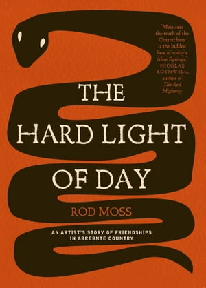 The Hard Light of Day An Artist's Story of Friendships in Arrernte Country