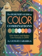 The Designer's Guide to Color Combinations by Leslie Cabarga