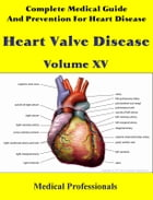 Complete Medical Guide and Prevention for Heart Diseases Volume XV; Heart Valve Disease by Medical Professionals