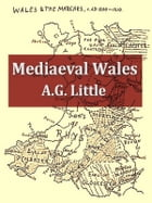 Mediaeval Wales Chiefly in the Twelfth and Thirteenth Centuries by A. G. Little