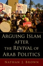 Arguing Islam after the Revival of Arab Politics by Nathan J. Brown