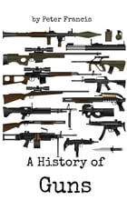 A History of Guns by Peter Francis