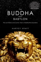 The Buddha from Babylon: The Lost History and Cosmic Vision of Siddhartha Gautama by Harvey Kraft