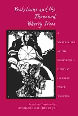 Yoshitsune and the Thousand Cherry Trees: A Masterpiece of the Eighteenth-Century Japanese Puppet Theater by Stanleigh Jones Jr.