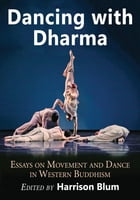 Dancing with Dharma: Essays on Movement and Dance in Western Buddhism by Harrison Blum