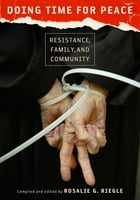 Doing Time for Peace: Resistance, Family, and Community by Rosalie G. Riegle
