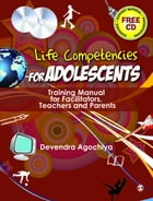 Life Competencies for Adolescents: Training Manual for Facilitators, Teachers and Parents by Devendra Agochiya