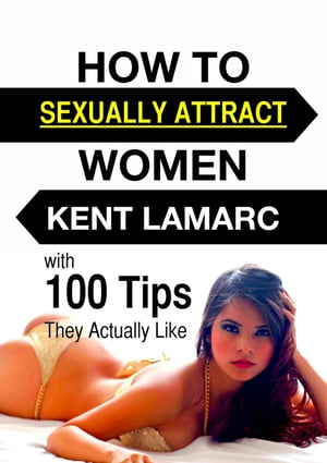 How to Sexually Attract Women: ?with 100 Tips they Actually Like