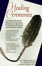 Healing Ceremonies: Creating Personal Rituals For Spiritual, Emotional, Physical and Mental Health by Carl Hammerschlag, M.D.