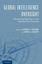 Global Intelligence Oversight: Governing Security in the Twenty-First Century by Zachary K. Goldman
