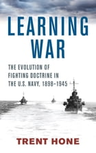 Learning War: The Evolution of Fighting Doctrine in the U.S. Navy, 1898–1945 by Trent Hone