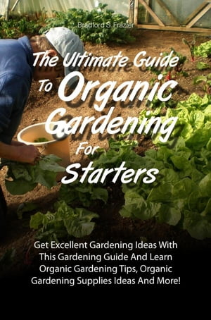 The Ultimate Guide To Organic Gardening For Starters Get Excellent Gardening Ideas With This Gardening Guide And Learn Organic Gardening Tips,  Organic