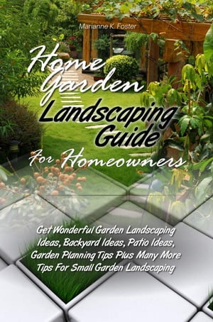Home Garden Landscaping Guide For Homeowners Get Wonderful Garden Landscaping Ideas,  Backyard Ideas,  Patio Ideas,  Garden Planning Tips Plus Many More