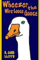 Wheezer the Wire-Loose Goose by B Jane Lloyd
